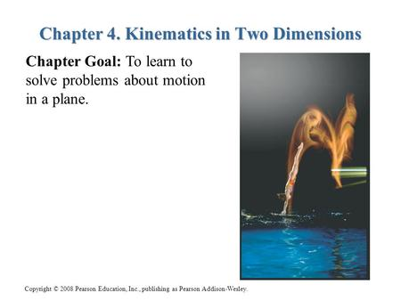 Copyright © 2008 Pearson Education, Inc., publishing as Pearson Addison-Wesley. Chapter 4. Kinematics in Two Dimensions Chapter Goal: To learn to solve.