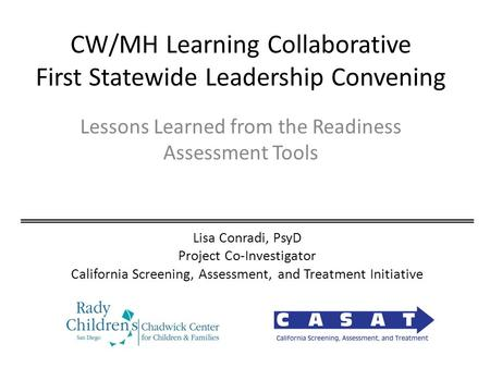 CW/MH Learning Collaborative First Statewide Leadership Convening Lessons Learned from the Readiness Assessment Tools Lisa Conradi, PsyD Project Co-Investigator.