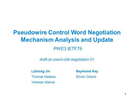 Pseudowire Control Word Negotiation Mechanism Analysis and Update draft-jin-pwe3-cbit-negotiation-01 1 PWE3 IETF79 Lizhong JinRaymond Key Thomas NadeauSimon.
