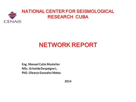 NATIONAL CENTER FOR SEISMOLOGICAL RESEARCH CUBA NETWORK REPORT NATIONAL CENTER FOR SEISMOLOGICAL RESEARCH CUBA NETWORK REPORT Eng. Manuel Cutie Mustelier.