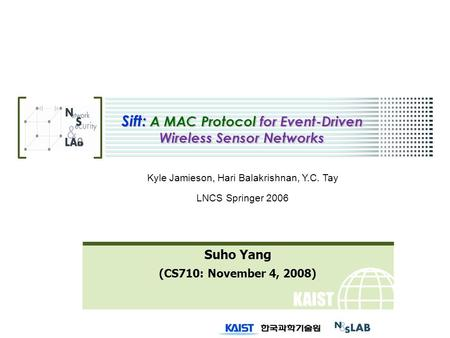 KAIST Sift: A MAC Protocol for Event-Driven Wireless Sensor Networks Suho Yang (CS710: November 4, 2008) Kyle Jamieson, Hari Balakrishnan, Y.C. Tay LNCS.