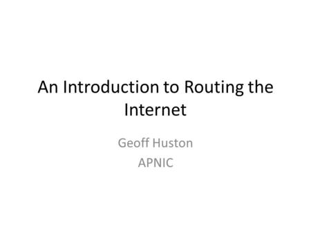An Introduction to Routing the Internet Geoff Huston APNIC.