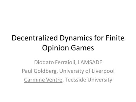Decentralized Dynamics for Finite Opinion Games Diodato Ferraioli, LAMSADE Paul Goldberg, University of Liverpool Carmine Ventre, Teesside University.