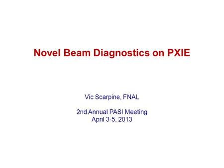 Novel Beam Diagnostics on PXIE Vic Scarpine, FNAL 2nd Annual PASI Meeting April 3-5, 2013.