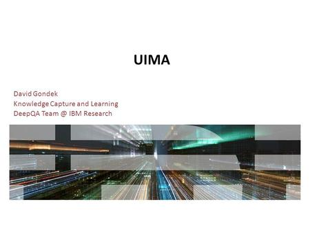 UIMA David Gondek Knowledge Capture and Learning DeepQA IBM Research.