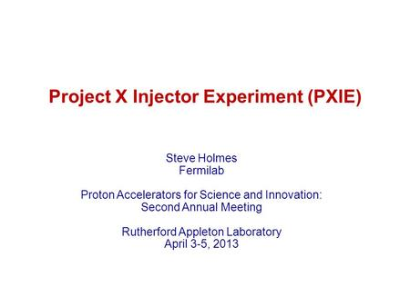 Project X Injector Experiment (PXIE) Steve Holmes Fermilab Proton Accelerators for Science and Innovation: Second Annual Meeting Rutherford Appleton Laboratory.