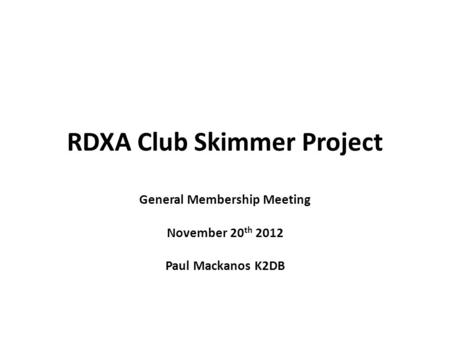 RDXA Club Skimmer Project General Membership Meeting November 20 th 2012 Paul Mackanos K2DB.