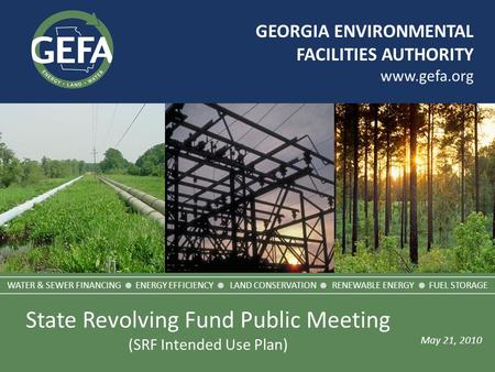 GEORGIA ENVIRONMENTAL FACILITIES AUTHORITY www.gefa.org May 21, 2010 WATER & SEWER FINANCING  ENERGY EFFICIENCY  LAND CONSERVATION  RENEWABLE ENERGY.