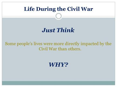 Life During the Civil War Just Think Some people's lives were more directly impacted by the Civil War than others. WHY?