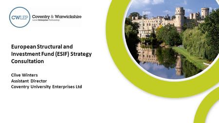 1 European Structural and Investment Fund (ESIF) Strategy Consultation Clive Winters Assistant Director Coventry University Enterprises Ltd.