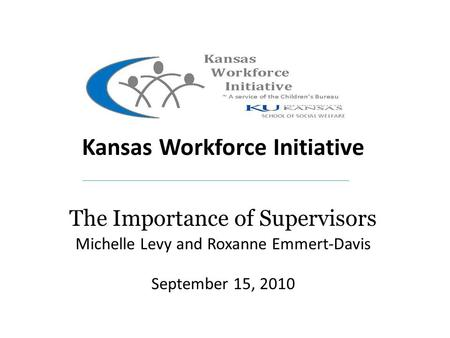 Kansas Kansas Workforce Initiative The Importance of Supervisors Michelle Levy and Roxanne Emmert-Davis September 15, 2010.