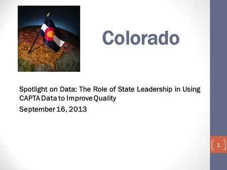 Colorado Spotlight on Data: The Role of State Leadership in Using CAPTA Data to Improve Quality September 16, 2013 1.