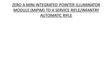 ZERO A MINI INTEGRATED POINTER ILLUMINATOR MODULE (MIPIM) TO A SERVICE RIFLE/INFANTRY AUTOMATIC RIFLE.