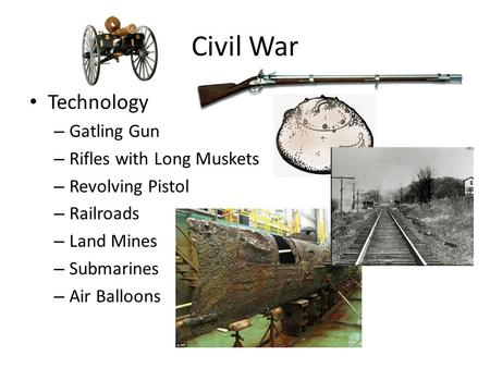 Civil War Technology – Gatling Gun – Rifles with Long Muskets – Revolving Pistol – Railroads – Land Mines – Submarines – Air Balloons.