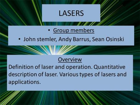 LASERS Group members John stemler, Andy Barrus, Sean Osinski Overview Definition of laser and operation. Quantitative description of laser. Various types.