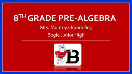 8 TH GRADE PRE-ALGEBRA Mrs. Montoya Room 803 Bogle Junior High.