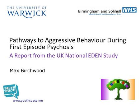 Pathways to Aggressive Behaviour During First Episode Psychosis A Report from the UK National EDEN Study www.youthspace.me Max Birchwood.