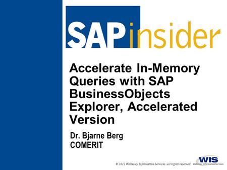 © 2012 Wellesley Information Services. All rights reserved. Accelerate In-Memory Queries with SAP BusinessObjects Explorer, Accelerated Version Dr. Bjarne.