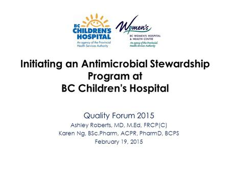 Initiating an Antimicrobial Stewardship Program at BC Children's Hospital Quality Forum 2015 Ashley Roberts, MD, M.Ed, FRCP(C) Karen Ng, BSc.Pharm, ACPR,