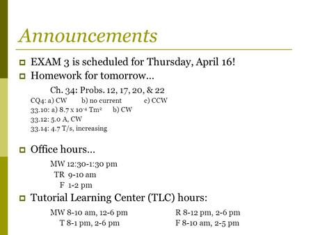 Announcements  EXAM 3 is scheduled for Thursday, April 16!  Homework for tomorrow… Ch. 34: Probs. 12, 17, 20, & 22 CQ4: a) CWb) no currentc) CCW 33.10: