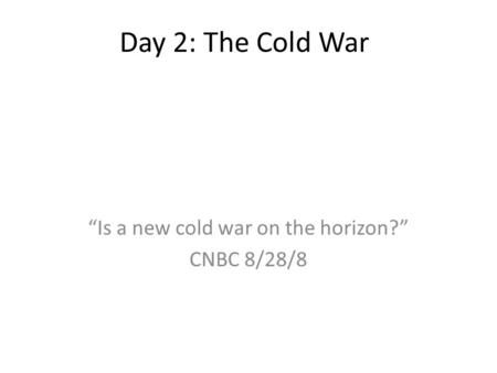 "Day 2: The Cold War ""Is a new cold war on the horizon?"" CNBC 8/28/8."