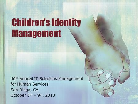 Children's Identity Management 46 th Annual IT Solutions Management for Human Services San Diego, CA October 5 th – 9 th, 2013.