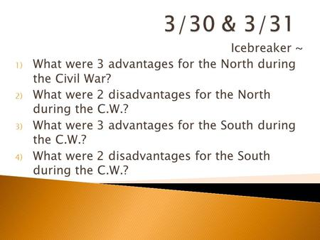 3/30 & 3/31 Icebreaker ~ What were 3 advantages for the North during the Civil War? What were 2 disadvantages for the North during the C.W.? What were.