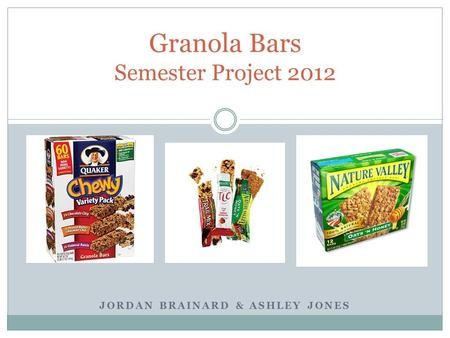 JORDAN BRAINARD & ASHLEY JONES Granola Bars Semester Project 2012.