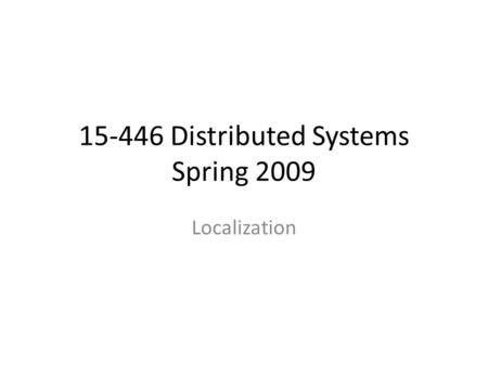 15-446 Distributed Systems Spring 2009 Localization.