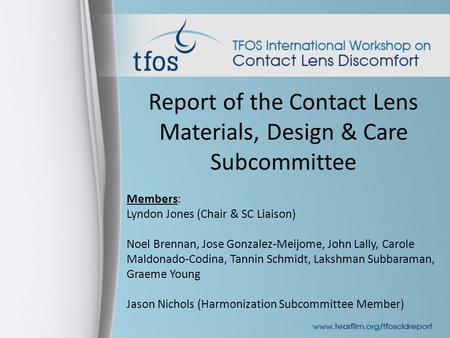 Report of the Contact Lens Materials, Design & Care Subcommittee Members: Lyndon Jones (Chair & SC Liaison) Noel Brennan, Jose Gonzalez-Meijome, John Lally,