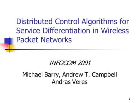1 Distributed Control Algorithms for Service Differentiation in Wireless Packet Networks INFOCOM 2001 Michael Barry, Andrew T. Campbell Andras Veres.