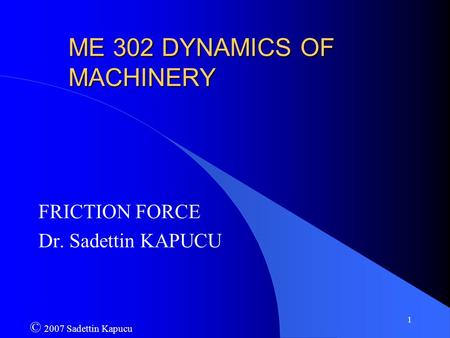 1 ME 302 DYNAMICS OF MACHINERY FRICTION FORCE Dr. Sadettin KAPUCU © 2007 Sadettin Kapucu.