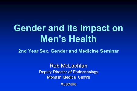Gender and its Impact on Men's Health 2nd Year Sex, Gender and Medicine Seminar Rob McLachlan Deputy Director of Endocrinology Monash Medical Centre Australia.