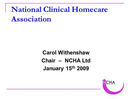 National Clinical Homecare Association Carol Withenshaw Chair – NCHA Ltd January 15 th 2009.
