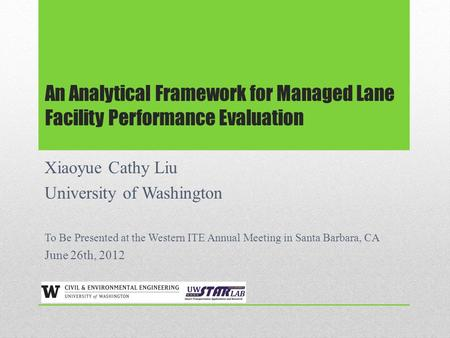 An Analytical Framework for Managed Lane Facility Performance Evaluation Xiaoyue Cathy Liu University of Washington To Be Presented at the Western ITE.
