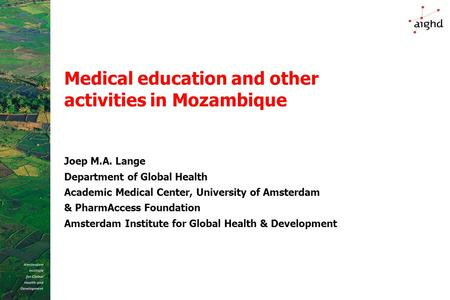 Medical education and other activities in Mozambique Joep M.A. Lange Department of Global Health Academic Medical Center, University of Amsterdam & PharmAccess.