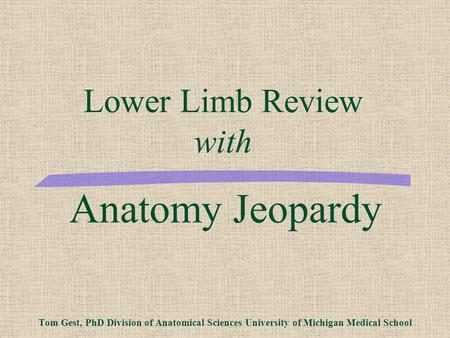 Anatomy Jeopardy Tom Gest, PhD Division of Anatomical Sciences University of Michigan Medical School Lower Limb Review with.