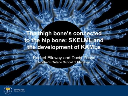 SkelML and KAMLs The thigh bone's connected to the hip bone: SKELML and the development of KAMLs Rachel Ellaway and David Topps Northern Ontario School.