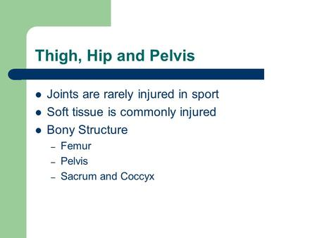 Thigh, Hip and Pelvis Joints are rarely injured in sport Soft tissue is commonly injured Bony Structure – Femur – Pelvis – Sacrum and Coccyx.
