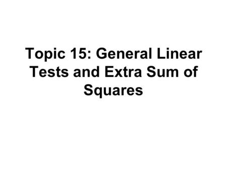 Topic 15: General Linear Tests and Extra Sum of Squares.