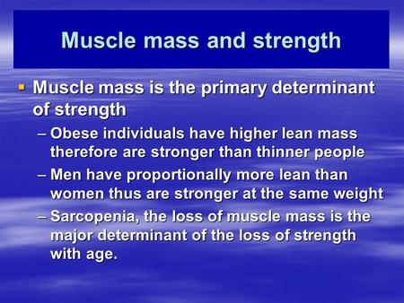 Muscle mass and strength  Muscle mass is the primary determinant of strength –Obese individuals have higher lean mass therefore are stronger than thinner.