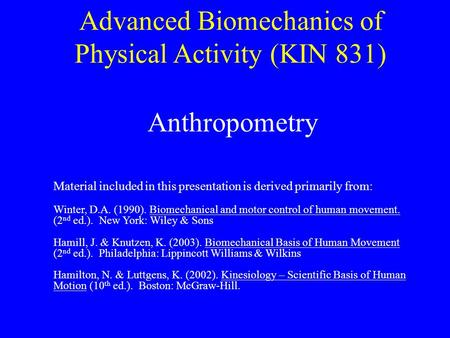 Advanced Biomechanics of Physical Activity (KIN 831) Anthropometry Material included in this presentation is derived primarily from: Winter, D.A. (1990).