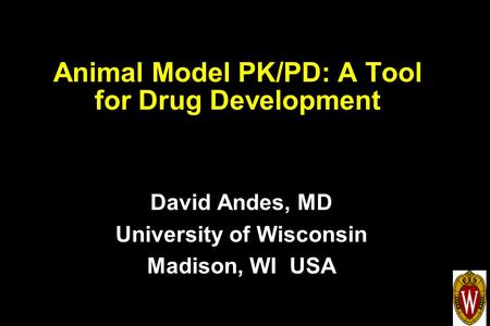 Animal Model PK/PD: A Tool for Drug Development David Andes, MD University of Wisconsin Madison, WI USA.