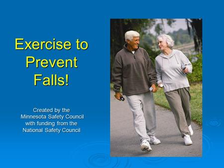 Exercise to Prevent Falls! Created by the Minnesota Safety Council with funding from the National Safety Council.