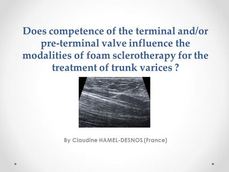 Does competence of the terminal and/or pre-terminal valve influence the modalities of foam sclerotherapy for the treatment of trunk varices ? By Claudine.