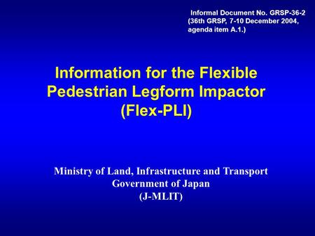 Information for the Flexible Pedestrian Legform Impactor (Flex-PLI) Ministry of Land, Infrastructure and Transport Government of Japan (J-MLIT) Informal.