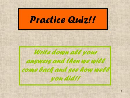 1 Practice Quiz!! Write down all your answers and then we will come back and see how well you did!!