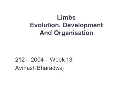 Limbs Evolution, Development And Organisation 212 – 2004 – Week 13 Avinash Bharadwaj.