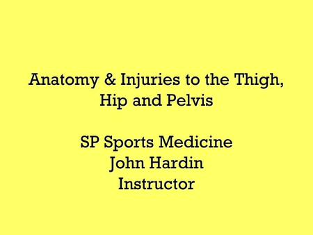 Anatomy & Injuries to the Thigh, Hip and Pelvis SP Sports Medicine John Hardin Instructor.