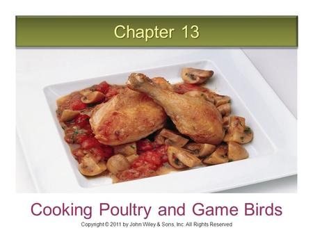 Chapter 13 Cooking Poultry and Game Birds Copyright © 2011 by John Wiley & Sons, Inc. All Rights Reserved.